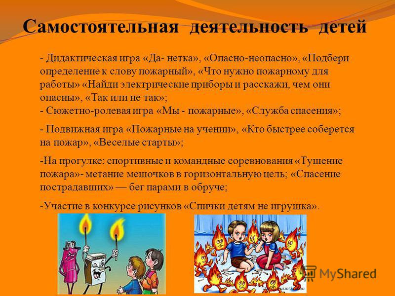 Самостоятельная деятельность детей - Дидактическая игра «Да- нетка», «Опасно-неопасно», «Подбери определение к слову пожарный», «Что нужно пожарному для работы» «Найди электрические приборы и расскажи, чем они опасны», «Так или не так»; - Сюжетно-рол