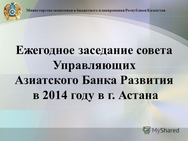 Ежегодное заседание совета Управляющих Азиатского Банка Развития в 2014 году в г. Астана Министерство экономики и бюджетного планирования Республики Казахстан