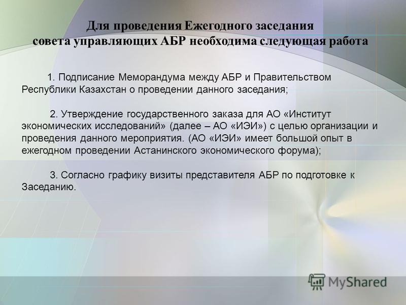 1. Подписание Меморандума между АБР и Правительством Республики Казахстан о проведении данного заседания; 2. Утверждение государственного заказа для АО «Институт экономических исследований» (далее – АО «ИЭИ») с целью организации и проведения данного