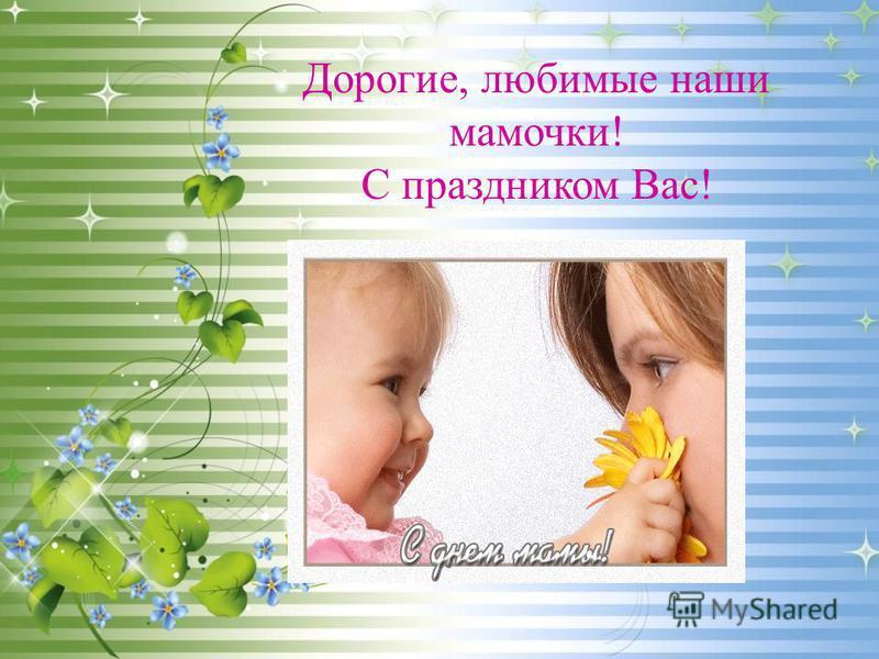 Дорогие, любимые наши мамочки! С праздником Вас!