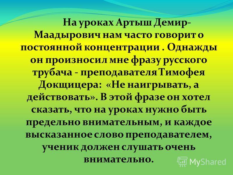 На уроках Артыш Демир- Маадырович нам часто говорит о постоянной концентрации. Однажды он произносил мне фразу русского трубача - преподавателя Тимофея Докщицера: «Не наигрывать, а действовать». В этой фразе он хотел сказать, что на уроках нужно быть