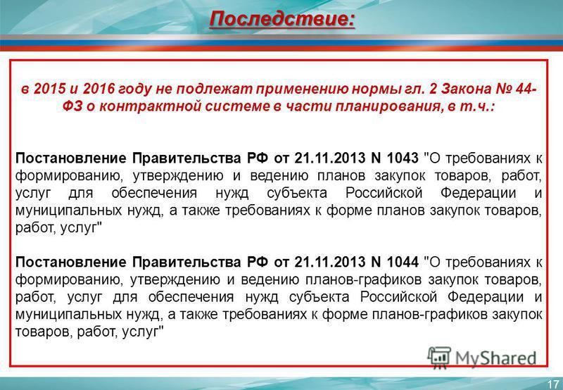 17 в 2015 и 2016 году не подлежат применению нормы гл. 2 Закона 44- ФЗ о контрактной системе в части планирования, в т.ч.: Постановление Правительства РФ от 21.11.2013 N 1043