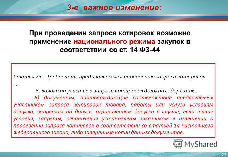 27 3-е важное изменение: При проведении запроса котировок возможно применение национального режима закупок в соответствии со ст. 14 ФЗ-44 Статья 73. Требования, предъявляемые к проведению запроса котировок … 3. Заявка на участие в запросе котировок д