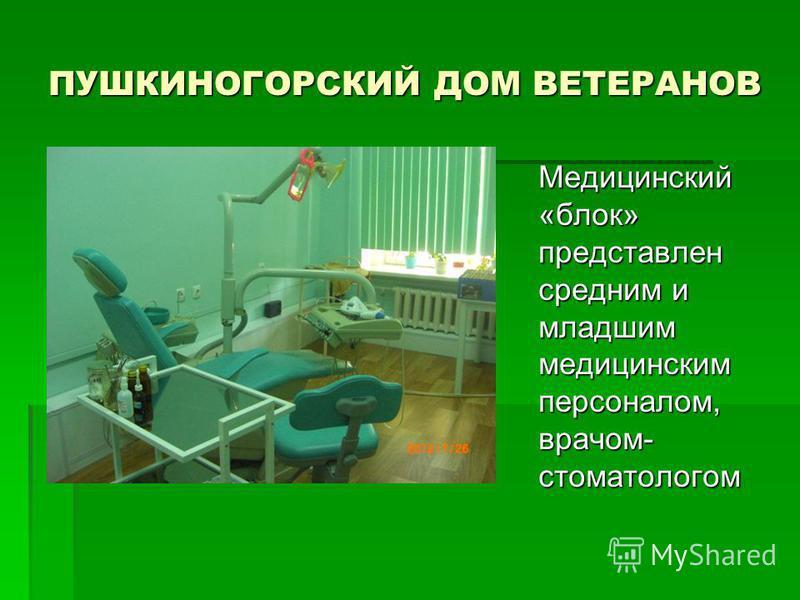 ПУШКИНОГОРСКИЙ ДОМ ВЕТЕРАНОВ Медицинский «блок» представлен средним и младшим медицинским персоналом, врачом- стоматологом