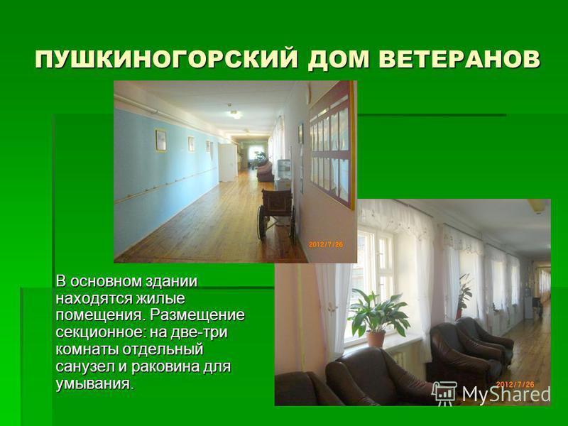 ПУШКИНОГОРСКИЙ ДОМ ВЕТЕРАНОВ В основном здании находятся жилые помещения. Размещение секционное: на две-три комнаты отдельный санузел и раковина для умывания.