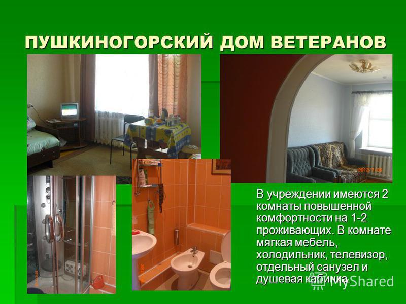ПУШКИНОГОРСКИЙ ДОМ ВЕТЕРАНОВ В учреждении имеются 2 комнаты повышенной комфортности на 1-2 проживающих. В комнате мягкая мебель, холодильник, телевизор, отдельный санузел и душевая кабинка.