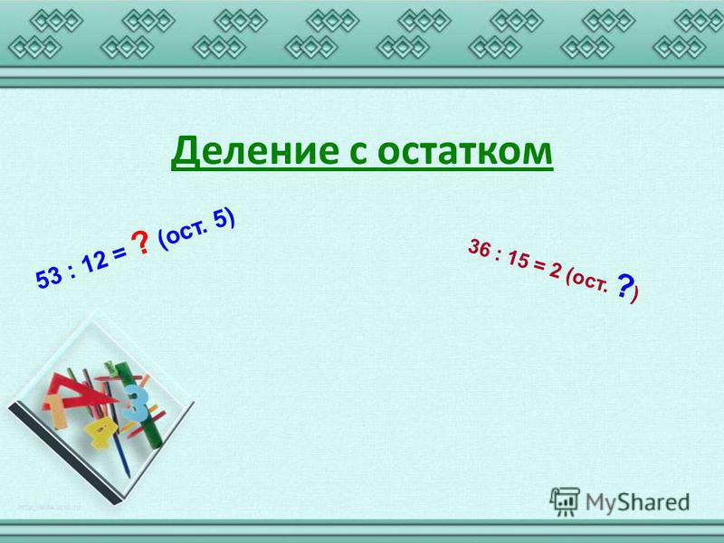 Деление с остатком 36 : 15 = 2 (ост. ? ) 53 : 12 = ? (ост. 5)