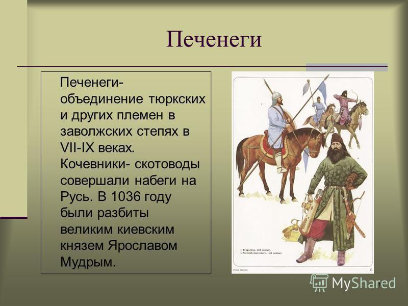 15 Печенеги- объединение тюркских и других племен в заволжских степях в VII-IX веках. Кочевники- скотоводы совершали набеги на Русь. В 1036 году были разбиты великим киевским князем Ярославом Мудрым. Печенеги