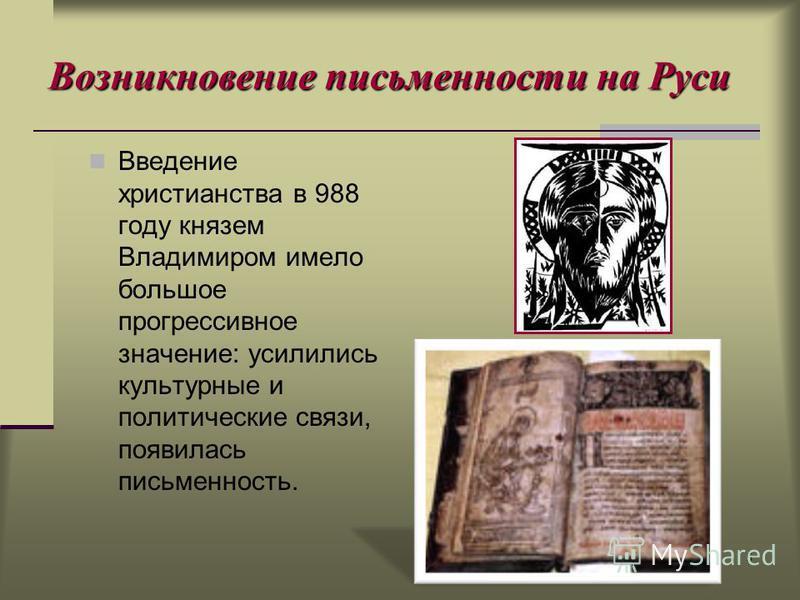 5 Возникновение письменности на Руси Введение христианства в 988 году князем Владимиром имело большое прогрессивное значение: усилились культурные и политические связи, появилась письменность.