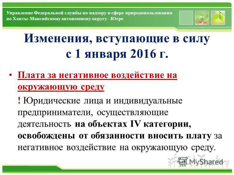 www.themegallery.com Управление Федеральной службы по надзору в сфере природопользования по Ханты-Мансийскому автономному округу - Югре Изменения, вступающие в силу с 1 января 2016 г. Плата за негативное воздействие на окружающую среду ! Юридические