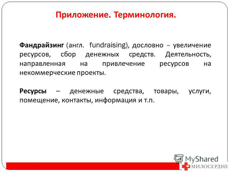 Приложение. Терминология. Фандрайзинг ( англ. fundraising), дословно – увеличение ресурсов, сбор денежных средств. Деятельность, направленная на привлечение ресурсов на некоммерческие проекты. Ресурсы – денежные средства, товары, услуги, помещение, к