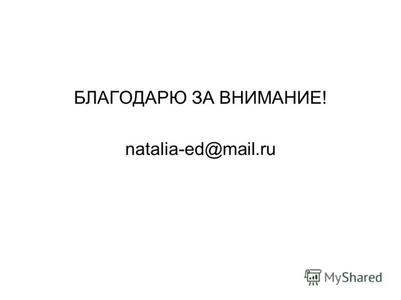 БЛАГОДАРЮ ЗА ВНИМАНИЕ! natalia-ed@mail.ru