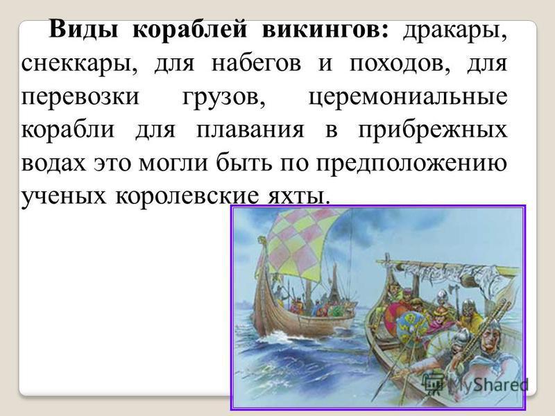 Виды кораблей викингов: драконы, снеккары, для набегов и походов, для перевозки грузов, церемониальные корабли для плавания в прибрежных водах это могли быть по предположению ученых королевские яхты.