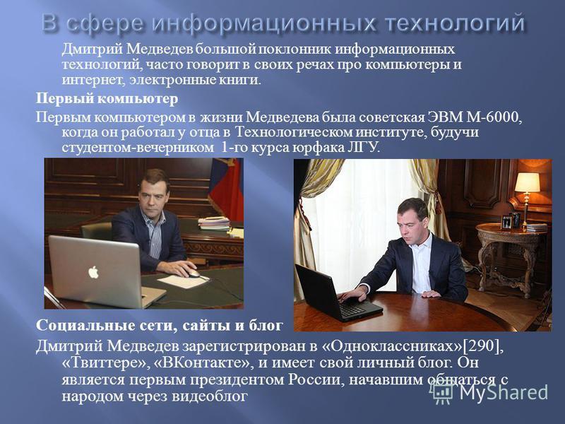 Дмитрий Медведев большой поклонник информационных технологий, часто говорит в своих речах про компьютеры и интернет, электронные книги. Первый компьютер Первым компьютером в жизни Медведева была советская ЭВМ М -6000, когда он работал у отца в Технол