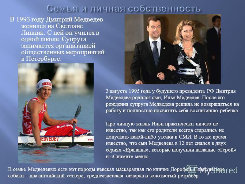 В 1993 году Дмитрий Медведев женился на Светлане Линник. С ней он учился в одной школе. Супруга занимается организацией общественных мероприятий в Петербурге. 3 августа 1995 года у будущего президента РФ Дмитрия Медведева родился сын, Илья Медведев.