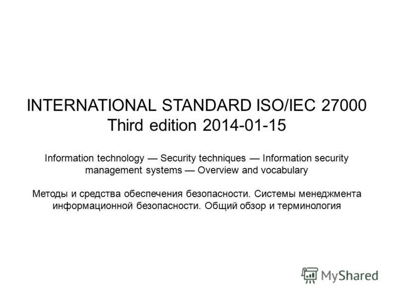 INTERNATIONAL STANDARD ISO/IEC 27000 Third edition 2014-01-15 Information technology Security techniques Information security management systems Overview and vocabulary Методы и средства обеспечения безопасности. Системы менеджмента информационной бе
