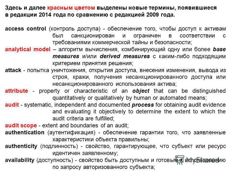 Здесь и далее красным цветом выделены новые термины, появившиеся в редакции 2014 года по сравнению с редакцией 2009 года. access control (контроль доступа) - обеспечение того, чтобы доступ к активам был санкционирован и ограничен в соответствии с тре