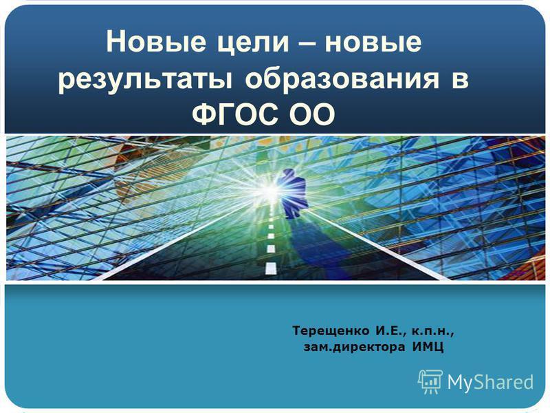 Новые цели – новые результаты образования в ФГОС ОО Терещенко И.Е., к.п.н., зам.директора ИМЦ