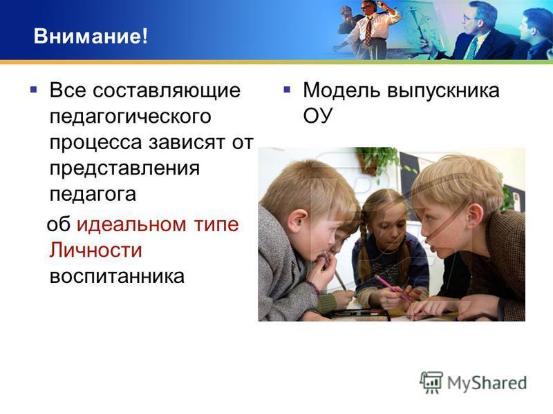 Внимание! Все составляющие педагогического процесса зависят от представления педагога об идеальном типе Личности воспитанника Модель выпускника ОУ