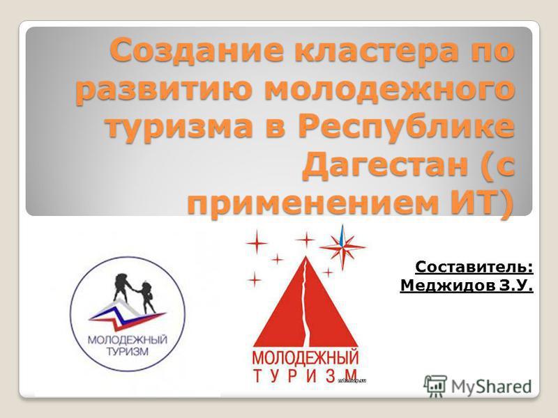 Создание кластера по развитию молодежного туризма в Республике Дагестан (с применением ИТ) Составитель: Меджидов З.У.
