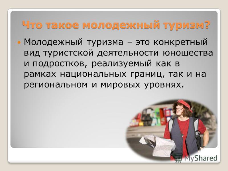 Что такое молодежный туризм? Молодежный туризма – это конкретный вид туристской деятельности юношества и подростков, реализуемый как в рамках национальных границ, так и на региональном и мировых уровнях.