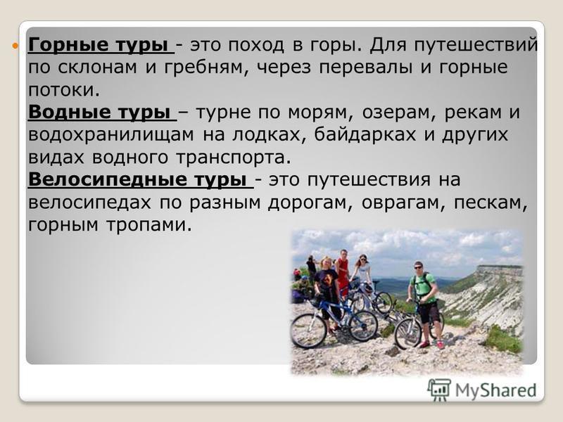 Горные туры - это поход в горы. Для путешествий по склонам и гребням, через перевалы и горные потоки. Водные туры – турне по морям, озерам, рекам и водохранилищам на лодках, байдарках и других видах водного транспорта. Велосипедные туры - это путешес
