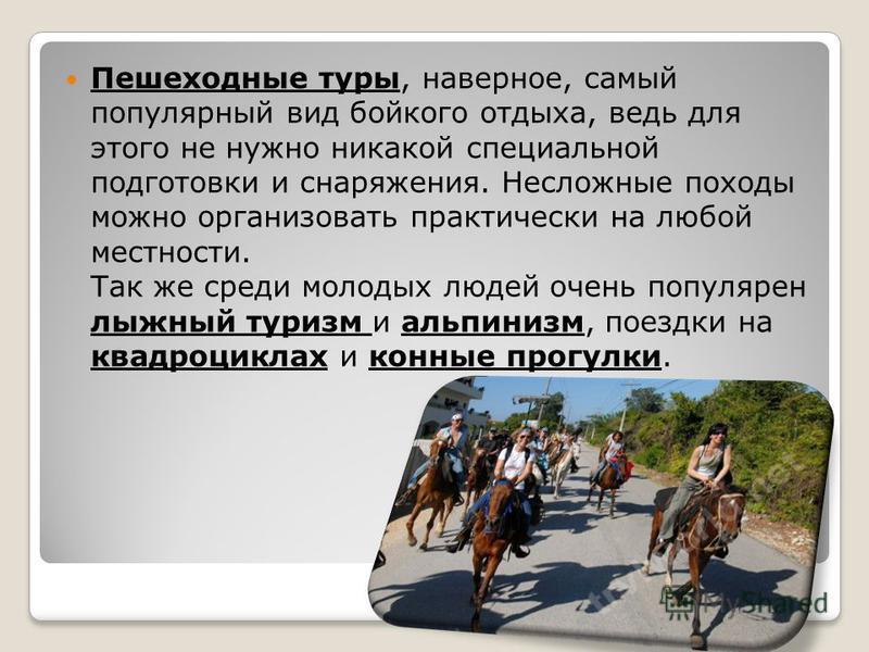 Пешеходные туры, наверное, самый популярный вид бойкого отдыха, ведь для этого не нужно никакой специальной подготовки и снаряжения. Несложные походы можно организовать практически на любой местности. Так же среди молодых людей очень популярен лыжный