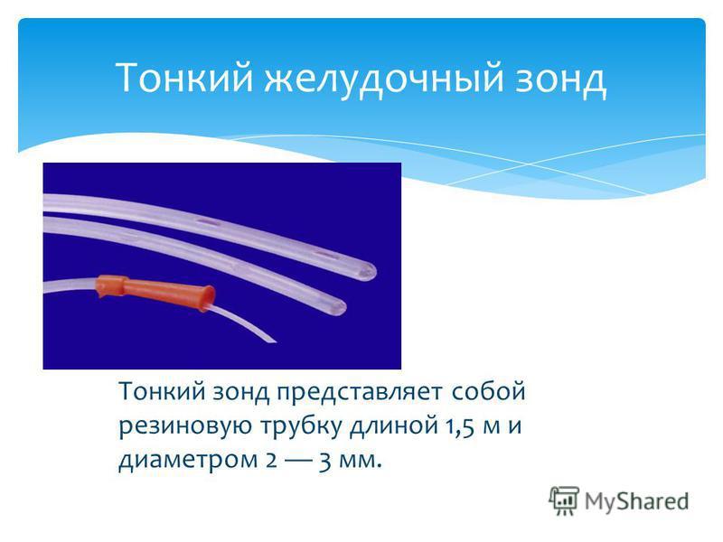 Тонкий желудочный зонд Тонкий зонд представляет собой резиновую трубку длиной 1,5 м и диаметром 2 3 мм.