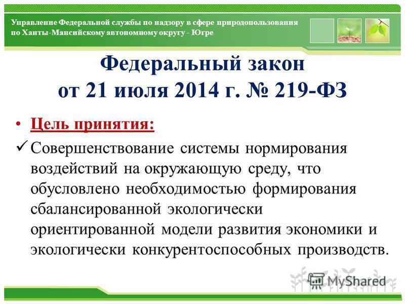 www.themegallery.com Управление Федеральной службы по надзору в сфере природопользования по Ханты-Мансийскому автономному округу - Югре Федеральный закон от 21 июля 2014 г. 219-ФЗ Цель принятия: Совершенствование системы нормирования воздействий на о