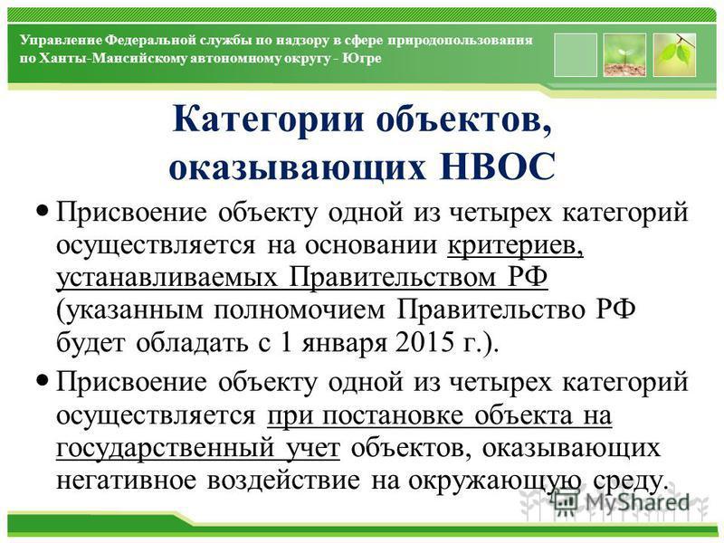 www.themegallery.com Управление Федеральной службы по надзору в сфере природопользования по Ханты-Мансийскому автономному округу - Югре Категории объектов, оказывающих НВОС Присвоение объекту одной из четырех категорий осуществляется на основании кри