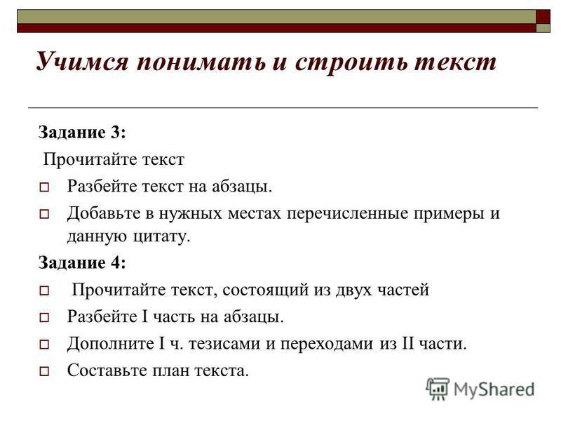 Учимся понимать и строить текст Задание 3: Прочитайте текст Разбейте текст на абзацы. Добавьте в нужных местах перечисленные примеры и данную цитату. Задание 4: Прочитайте текст, состоящий из двух частей Разбейте I часть на абзацы. Дополните I ч. тез