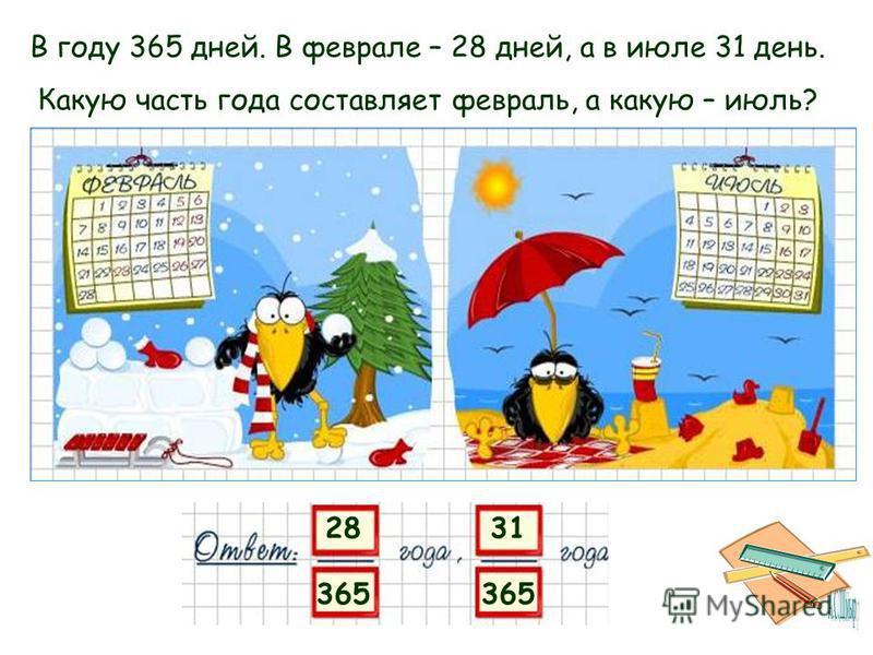 28 365 В году 365 дней. В феврале – 28 дней, а в июле 31 день. Какую часть года составляет февраль, а какую – июль? 31 365