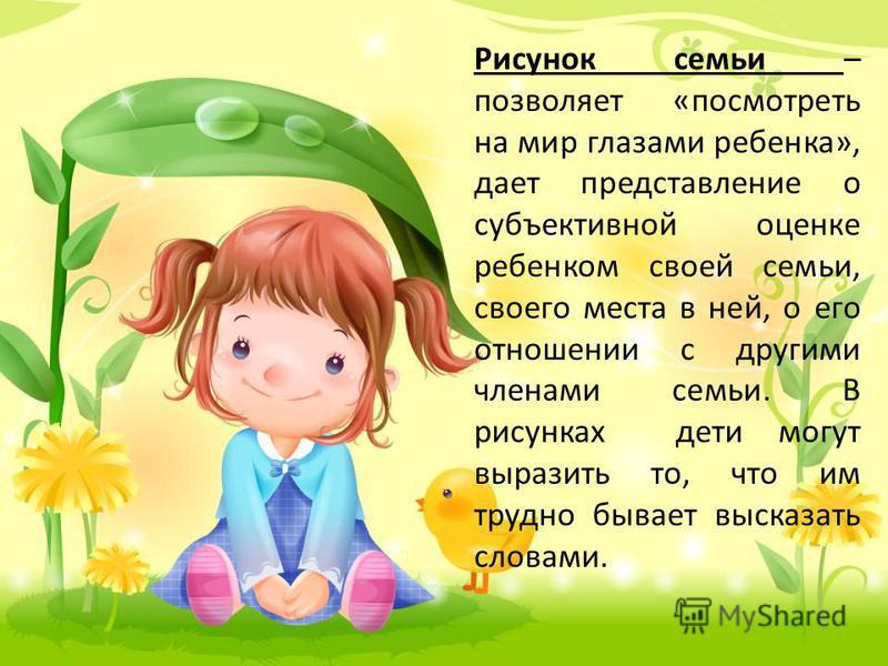 Рисунок семьи – позволяет «посмотреть на мир глазами ребенка», дает представление о субъективной оценке ребенком своей семьи, своего места в ней, о его отношении с другими членами семьи. В рисунках дети могут выразить то, что им трудно бывает высказа