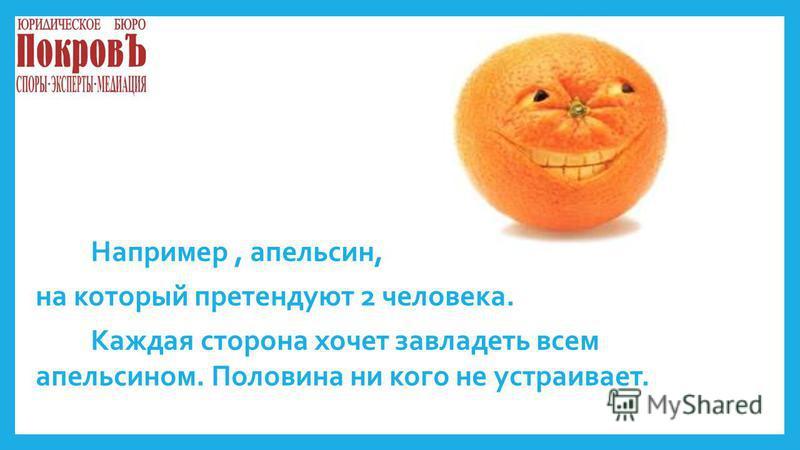 Например, апельсин, на который претендуют 2 человека. Каждая сторона хочет завладеть всем апельсином. Половина ни кого не устраивает.