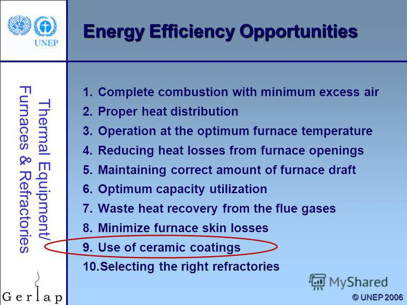 Thermal Equipment/ Furnaces & Refractories © UNEP 2006 Energy Efficiency Opportunities 1. Complete combustion with minimum excess air 2. Proper heat distribution 3. Operation at the optimum furnace temperature 4. Reducing heat losses from furnace ope