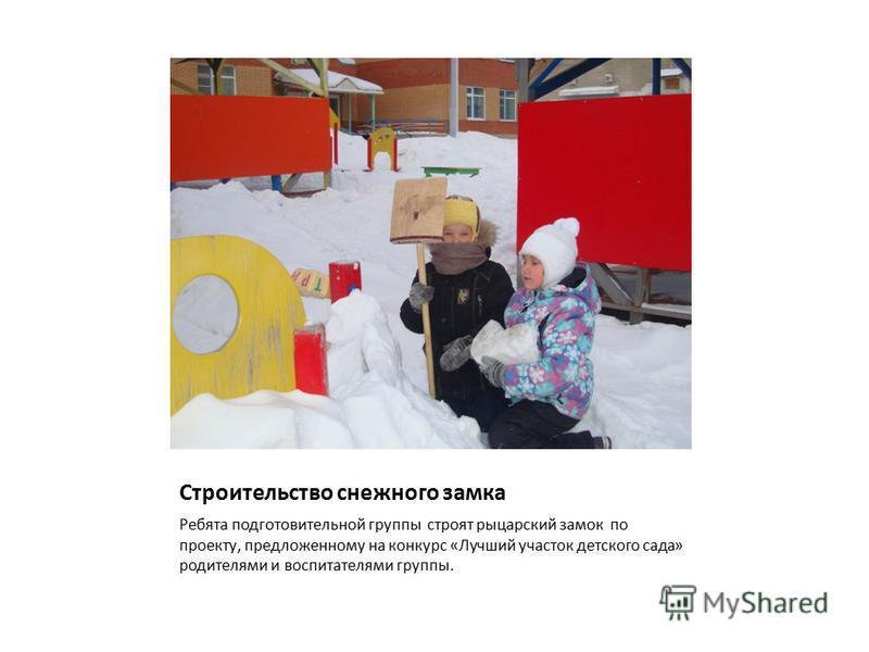 Строительство снежного замка Ребята подготовительной группы строят рыцарский замок по проекту, предложенному на конкурс «Лучший участок детского сада» родителями и воспитателями группы.