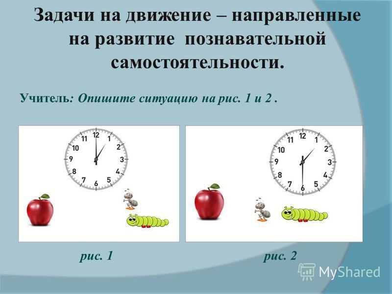 Задачи на движение – направленные на развитие познавательной самостоятельности. Учитель: Опишите ситуацию на рис. 1 и 2. рис. 1 рис. 2