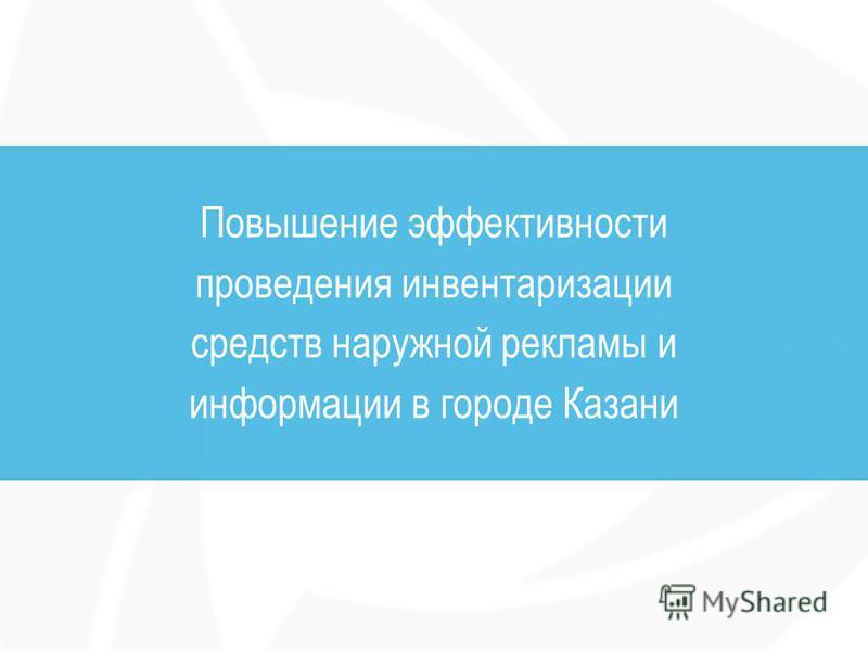 Повышение эффективности проведения инвентаризации средств наружной рекламы и информации в городе Казани