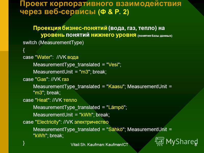 Vitali Sh. Kaufman: KaufmanICT 8 Проект корпоративного взаимодействия через веб-сервисы (Ф & Р. 2) Проекция бизнес-понятий (вода, газ, тепло) на уровень понятий нижнего уровня (понятия базы данных) switch (MeasurementType) { case