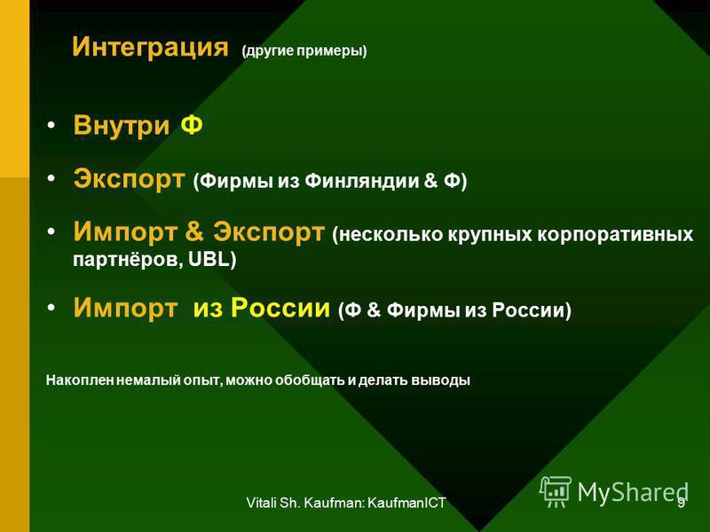 Vitali Sh. Kaufman: KaufmanICT 9 Интеграция (другие примеры) Внутри Ф Экспорт (Фирмы из Финляндии & Ф) Импорт & Экспорт (несколько крупных корпоративных партнёров, UBL) Импорт из России (Ф & Фирмы из России) Накоплен немалый опыт, можно обобщать и де