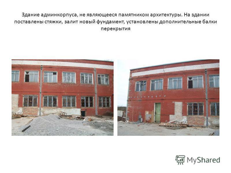 Здание админ корпуса, не являющееся памятником архитектуры. На здании поставлены стяжки, залит новый фундамент, установлены дополнительные балки перекрытия