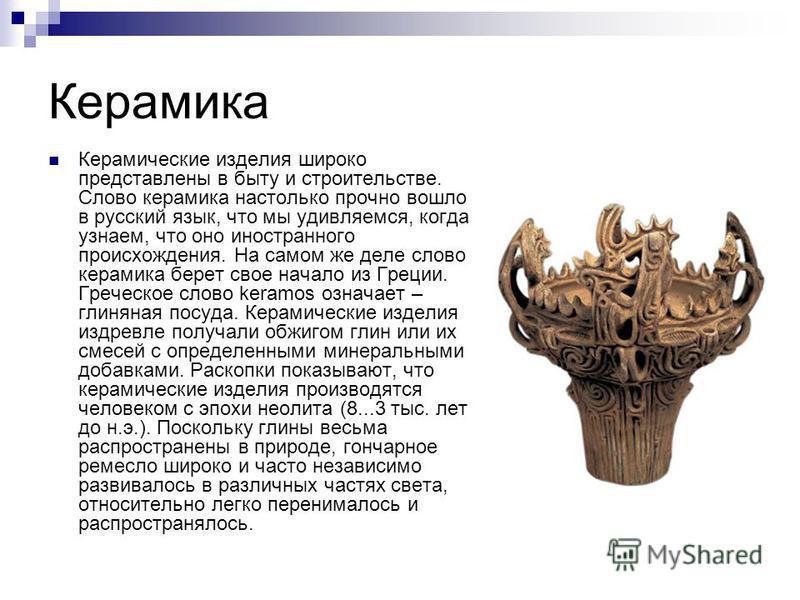 Керамика Керамические изделия широко представлены в быту и строительстве. Слово керамика настолько прочно вошло в русский язык, что мы удивляемся, когда узнаем, что оно иностранного происхождения. На самом же деле слово керамика берет свое начало из
