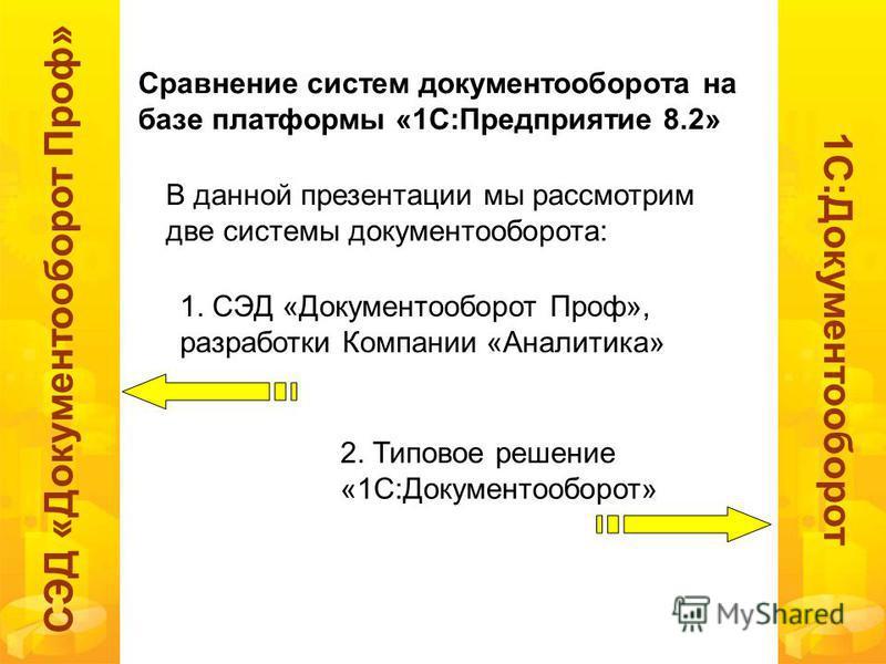 1 С:Документооборот СЭД «Документооборот Проф» Сравнение систем документооборота на базе платформы «1С:Предприятие 8.2» В данной презентации мы рассмотрим две системы документооборота: 1. СЭД «Документооборот Проф», разработки Компании «Аналитика» 2.