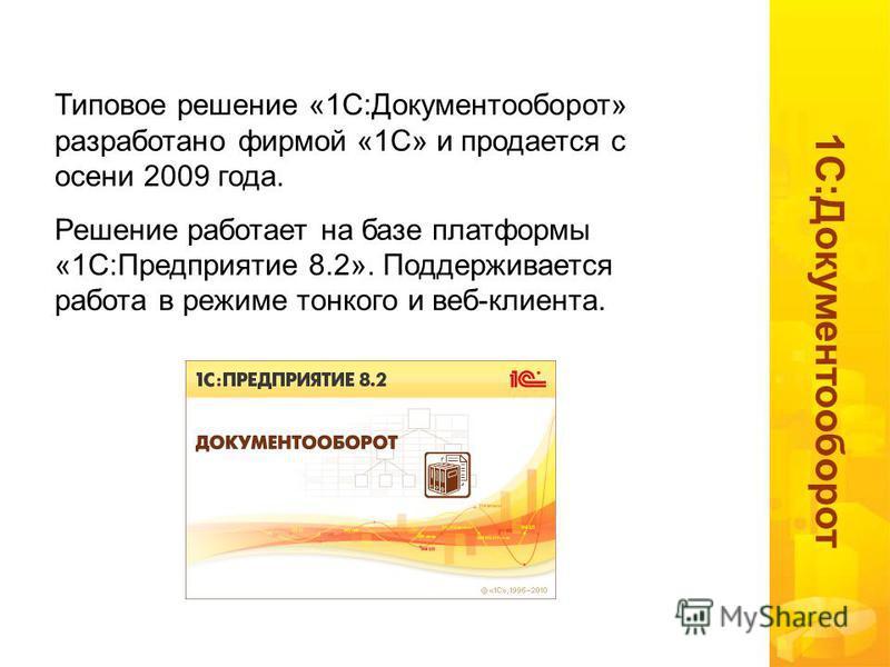1 С:Документооборот Типовое решение «1С:Документооборот» разработано фирмой «1С» и продается с осени 2009 года. Решение работает на базе платформы «1С:Предприятие 8.2». Поддерживается работа в режиме тонкого и веб-клиента.