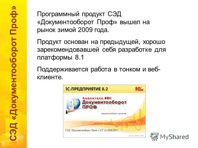 СЭД «Документооборот Проф» Программный продукт СЭД «Документооборот Проф» вышел на рынок зимой 2009 года. Продукт основан на предыдущей, хорошо зарекомендовавшей себя разработке для платформы 8.1 Поддерживается работа в тонком и веб- клиенте.