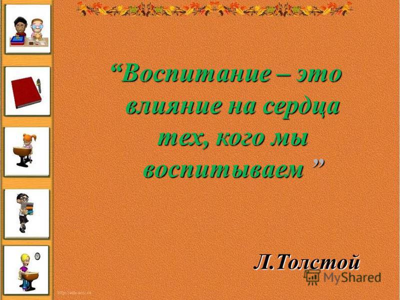Воспитание – это влияние на сердца тех, кого мы воспитываем Воспитание – это влияние на сердца тех, кого мы воспитываем Л.Толстой Л.Толстой