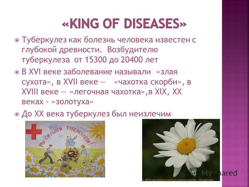 Туберкулез как болезнь человека известен с глубокой древности. Возбудителю туберкулеза от 15300 до 20400 лет В XVI веке заболевание называли «злая сухота», в XVII веке «чахотка скорби», в XVIII веке «легочная чахотка»,в ХlХ, ХХ веках - «золотуха» До