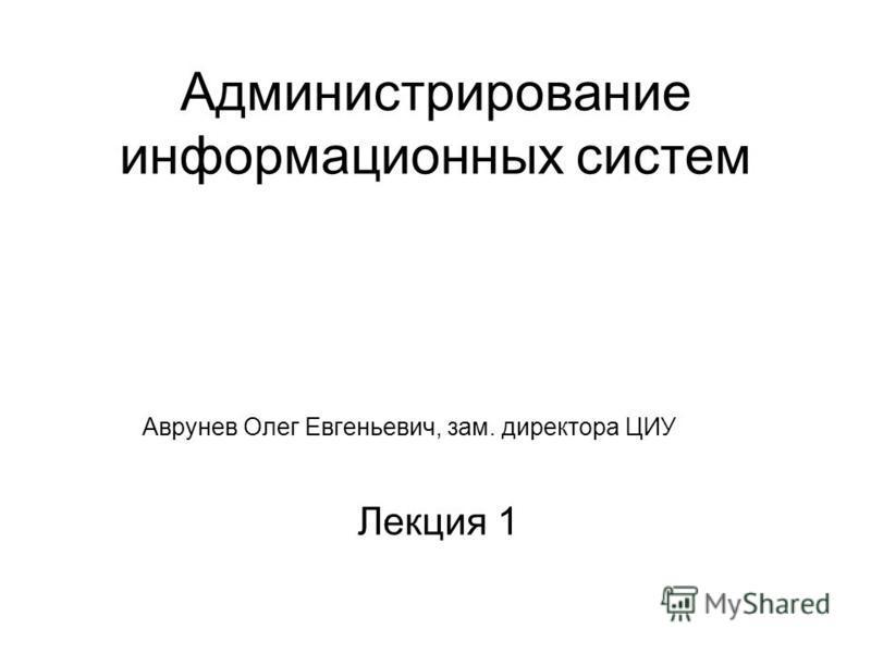 Администрирование информационных систем Аврунев Олег Евгеньевич, зам. директора ЦИУ Лекция 1