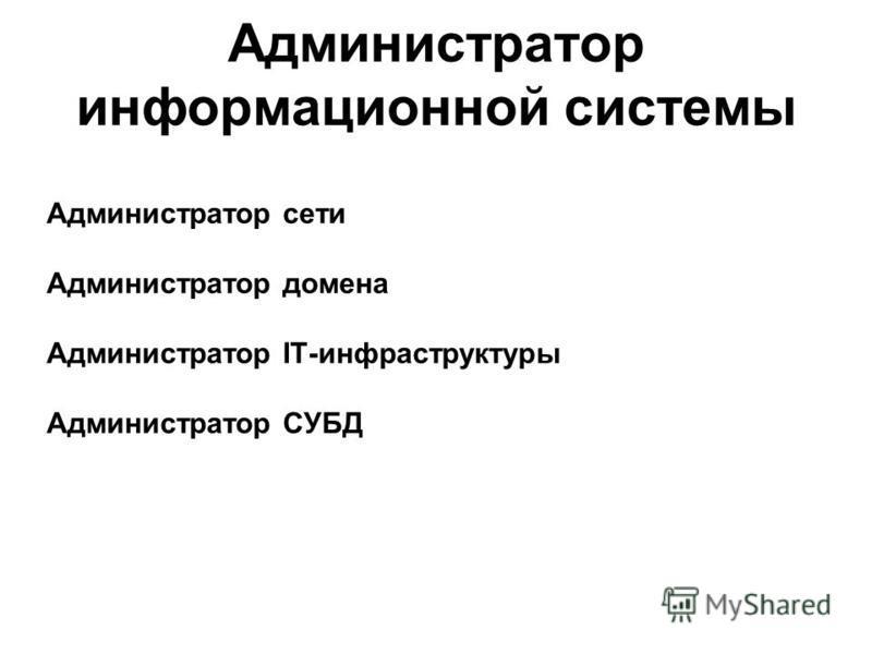 Администратор информационной системы Администратор сети Администратор домена Администратор IT-инфраструктуры Администратор СУБД