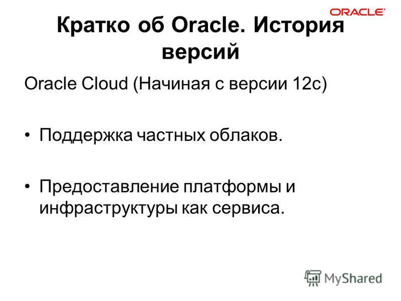 Кратко об Oracle. История версий Oracle Cloud (Начиная с версии 12 с) Поддержка частных облаков. Предоставление платформы и инфраструктуры как сервиса.